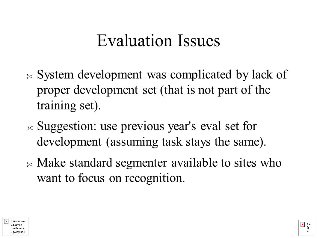 Evaluation Issues System development was complicated by lack of proper development set (that is not part of the training set).