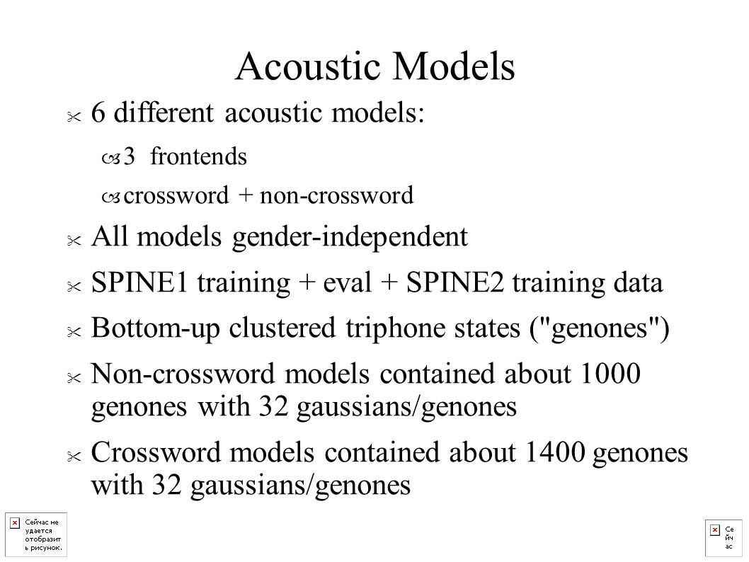 Acoustic Models 6 different acoustic models: – 3 frontends – crossword + non-crossword All models gender-independent SPINE1 training + eval + SPINE2 training data Bottom-up clustered triphone states ( genones ) Non-crossword models contained about 1000 genones with 32 gaussians/genones Crossword models contained about 1400 genones with 32 gaussians/genones