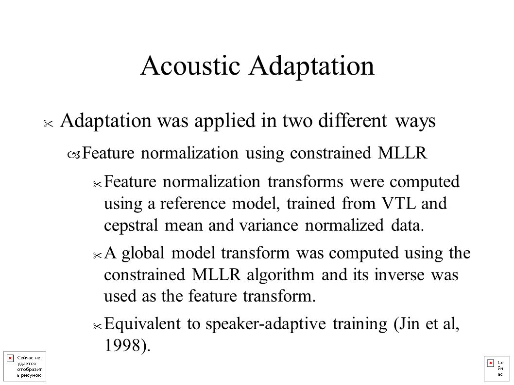 Acoustic Adaptation Adaptation was applied in two different ways – Feature normalization using constrained MLLR Feature normalization transforms were computed using a reference model, trained from VTL and cepstral mean and variance normalized data.