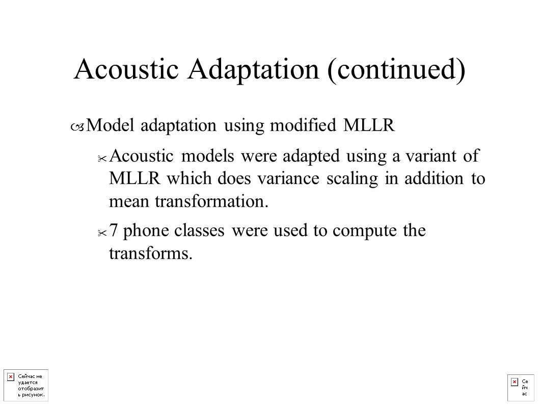 – Model adaptation using modified MLLR Acoustic models were adapted using a variant of MLLR which does variance scaling in addition to mean transformation.