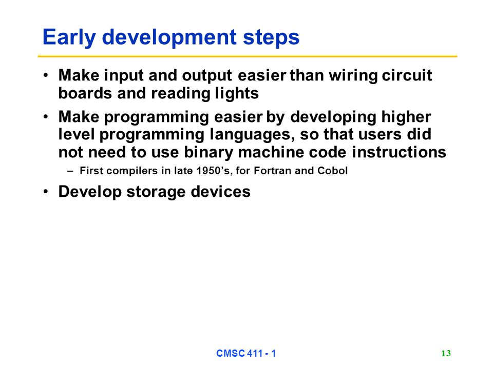 CMSC 411 - 1 13 Early development steps Make input and output easier than wiring circuit boards and reading lights Make programming easier by developing higher level programming languages, so that users did not need to use binary machine code instructions –First compilers in late 1950's, for Fortran and Cobol Develop storage devices