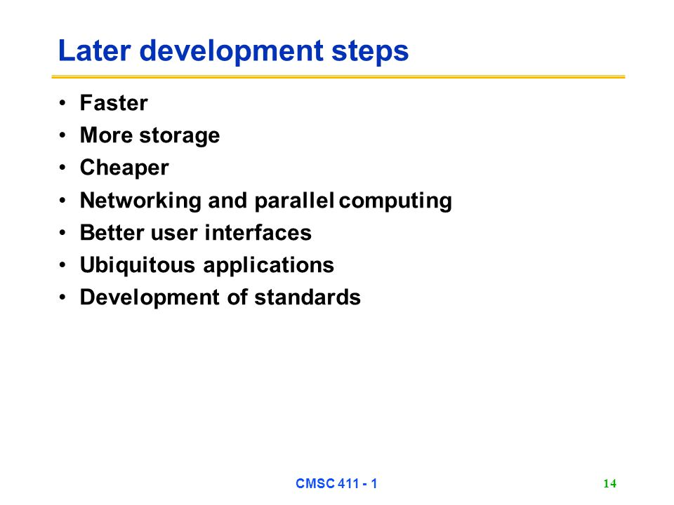 CMSC 411 - 1 14 Later development steps Faster More storage Cheaper Networking and parallel computing Better user interfaces Ubiquitous applications Development of standards