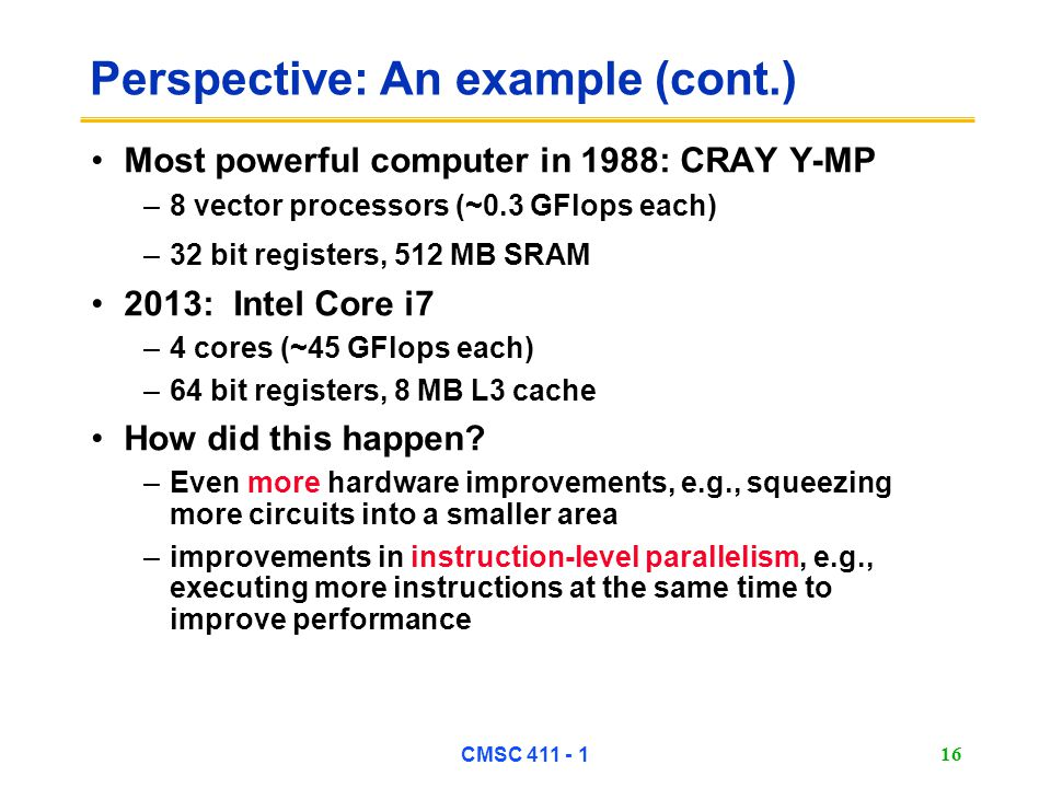 CMSC 411 - 1 16 Perspective: An example (cont.) Most powerful computer in 1988: CRAY Y-MP –8 vector processors (~0.3 GFlops each) –32 bit registers, 512 MB SRAM 2013: Intel Core i7 –4 cores (~45 GFlops each) –64 bit registers, 8 MB L3 cache How did this happen.