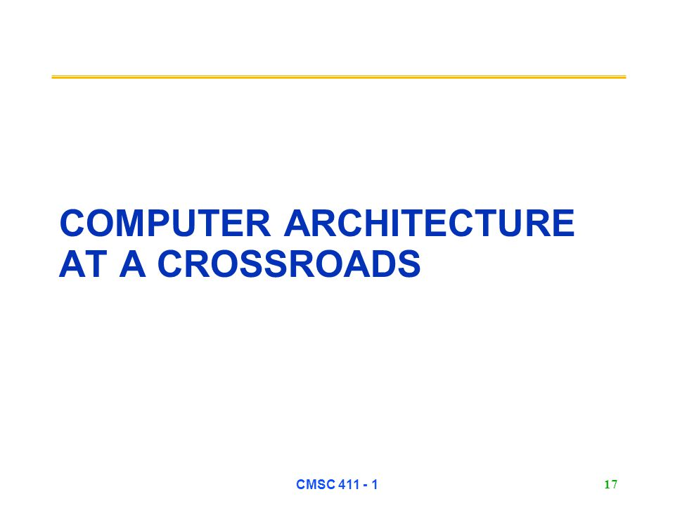 CMSC 411 - 1 17 COMPUTER ARCHITECTURE AT A CROSSROADS