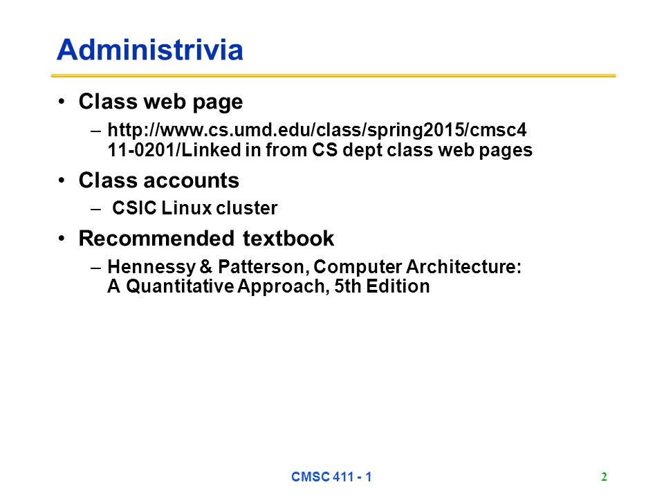 CMSC 411 - 1 2 Administrivia Class web page –http://www.cs.umd.edu/class/spring2015/cmsc4 11-0201/Linked in from CS dept class web pages Class accounts – CSIC Linux cluster Recommended textbook –Hennessy & Patterson, Computer Architecture: A Quantitative Approach, 5th Edition