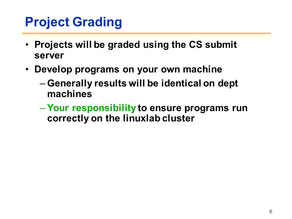 Project Grading Projects will be graded using the CS submit server Develop programs on your own machine –Generally results will be identical on dept machines –Your responsibility to ensure programs run correctly on the linuxlab cluster 6