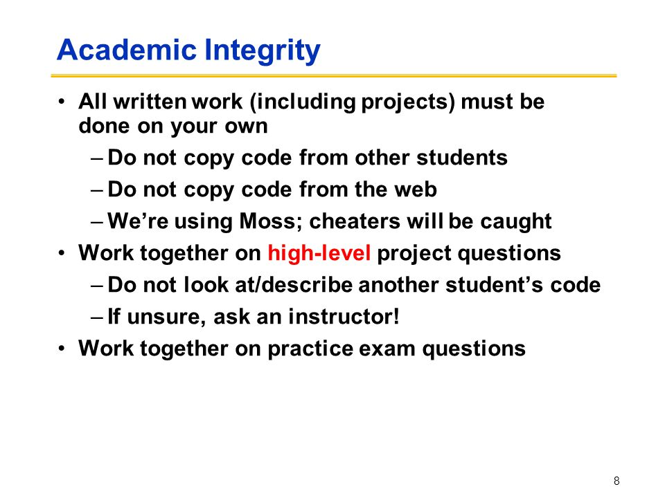 Academic Integrity All written work (including projects) must be done on your own –Do not copy code from other students –Do not copy code from the web –We're using Moss; cheaters will be caught Work together on high-level project questions –Do not look at/describe another student's code –If unsure, ask an instructor.