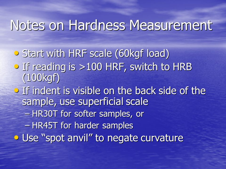 Notes on Hardness Measurement Start with HRF scale (60kgf load) Start with HRF scale (60kgf load) If reading is >100 HRF, switch to HRB (100kgf) If reading is >100 HRF, switch to HRB (100kgf) If indent is visible on the back side of the sample, use superficial scale If indent is visible on the back side of the sample, use superficial scale –HR30T for softer samples, or –HR45T for harder samples Use spot anvil to negate curvature Use spot anvil to negate curvature