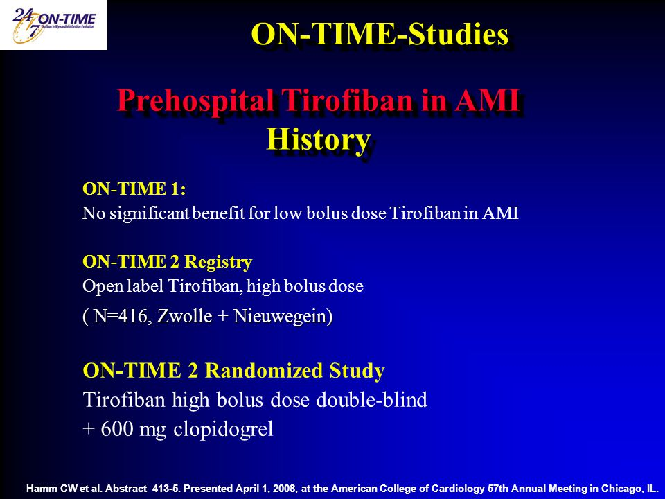 ON-TIME-StudiesON-TIME-Studies ON-TIME 1: No significant benefit for low bolus dose Tirofiban in AMI ON-TIME 2 Registry Open label Tirofiban, high bolus dose ( N=416, Zwolle + Nieuwegein) ON-TIME 2 Randomized Study Tirofiban high bolus dose double-blind + 600 mg clopidogrel Prehospital Tirofiban in AMI History Hamm CW et al.