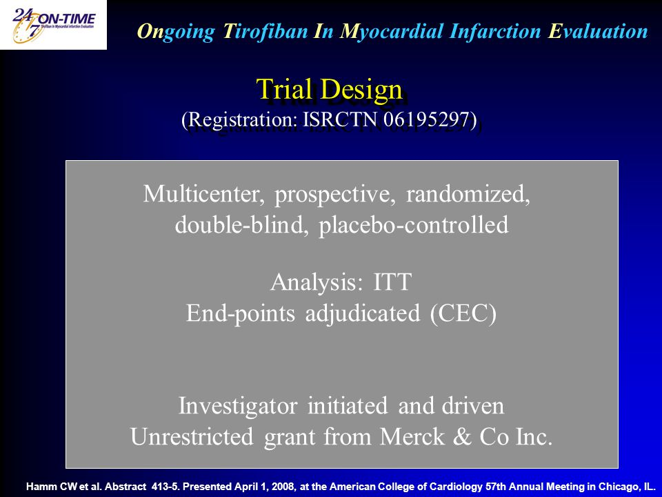 Trial Design Trial Design (Registration: ISRCTN 06195297) Ongoing Tirofiban In Myocardial Infarction Evaluation Multicenter, prospective, randomized, double-blind, placebo-controlled Analysis: ITT End-points adjudicated (CEC) Investigator initiated and driven Unrestricted grant from Merck & Co Inc.
