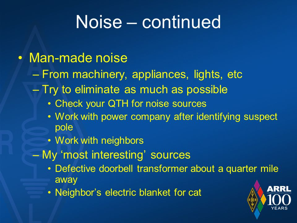 Noise – continued Man-made noise –From machinery, appliances, lights, etc –Try to eliminate as much as possible Check your QTH for noise sources Work