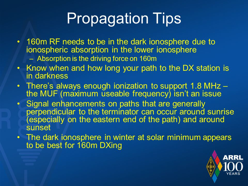 Propagation Tips 160m RF needs to be in the dark ionosphere due to ionospheric absorption in the lower ionosphere –Absorption is the driving force on 160m Know when and how long your path to the DX station is in darkness There's always enough ionization to support 1.8 MHz – the MUF (maximum useable frequency) isn't an issue Signal enhancements on paths that are generally perpendicular to the terminator can occur around sunrise (especially on the eastern end of the path) and around sunset The dark ionosphere in winter at solar minimum appears to be best for 160m DXing