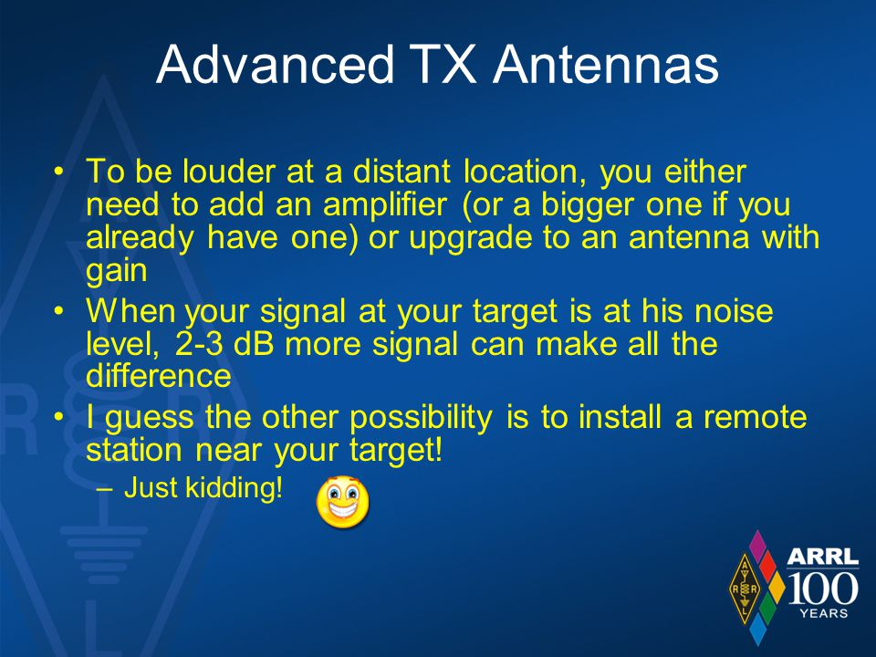 Advanced TX Antennas To be louder at a distant location, you either need to add an amplifier (or a bigger one if you already have one) or upgrade to an antenna with gain When your signal at your target is at his noise level, 2-3 dB more signal can make all the difference I guess the other possibility is to install a remote station near your target.