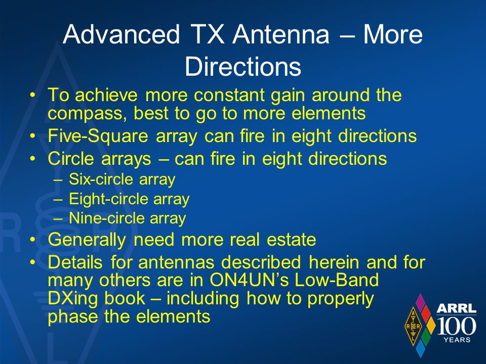 Advanced TX Antenna – More Directions To achieve more constant gain around the compass, best to go to more elements Five-Square array can fire in eight directions Circle arrays – can fire in eight directions –Six-circle array –Eight-circle array –Nine-circle array Generally need more real estate Details for antennas described herein and for many others are in ON4UN's Low-Band DXing book – including how to properly phase the elements