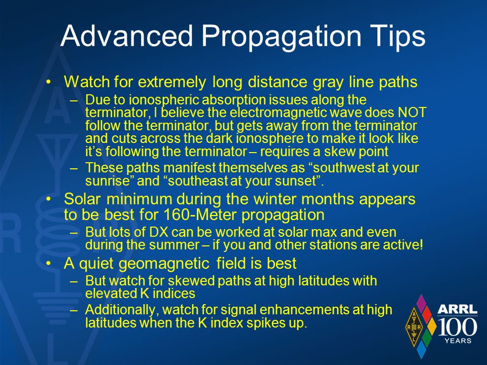 Advanced Propagation Tips Watch for extremely long distance gray line paths –Due to ionospheric absorption issues along the terminator, I believe the electromagnetic wave does NOT follow the terminator, but gets away from the terminator and cuts across the dark ionosphere to make it look like it's following the terminator – requires a skew point –These paths manifest themselves as southwest at your sunrise and southeast at your sunset .