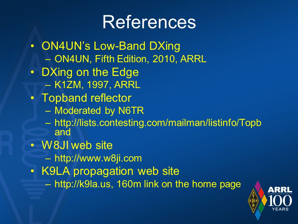 References ON4UN's Low-Band DXing –ON4UN, Fifth Edition, 2010, ARRL DXing on the Edge –K1ZM, 1997, ARRL Topband reflector –Moderated by N6TR –http://lists.contesting.com/mailman/listinfo/Topb and W8JI web site –http://www.w8ji.com K9LA propagation web site –http://k9la.us, 160m link on the home page