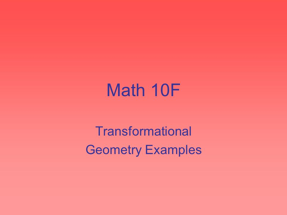 Math 10F Transformational Geometry Examples