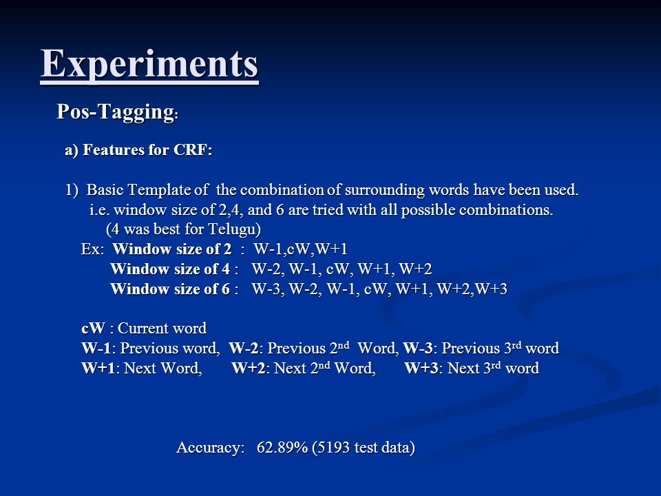 Experiments Pos-Tagging : Pos-Tagging : a) Features for CRF: 1) Basic Template of the combination of surrounding words have been used. i.e. window siz