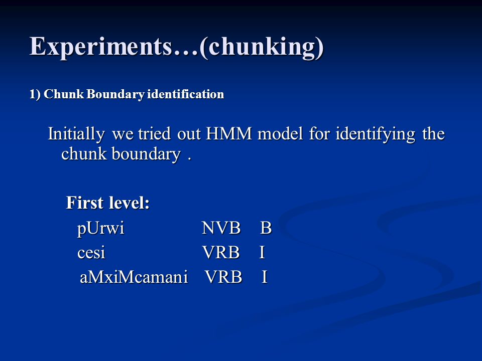Experiments…(chunking) 1) Chunk Boundary identification Initially we tried out HMM model for identifying the chunk boundary. Initially we tried out HM