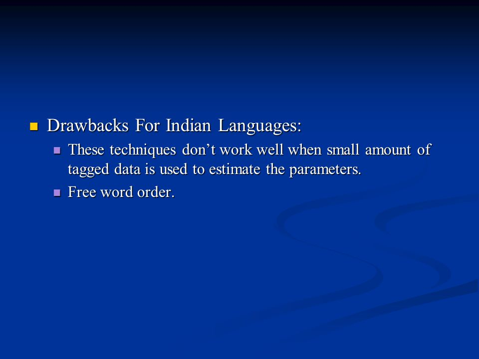 Drawbacks For Indian Languages: Drawbacks For Indian Languages: These techniques don't work well when small amount of tagged data is used to estimate