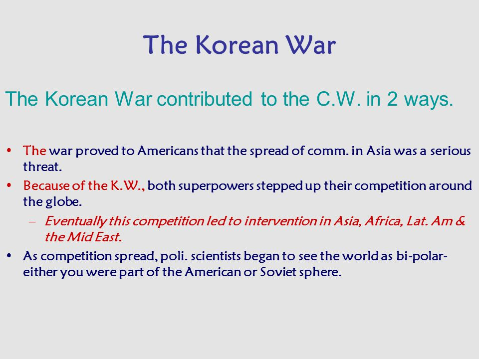 The Korean War The Korean War contributed to the C.W. in 2 ways. The war proved to Americans that the spread of comm. in Asia was a serious threat. Be