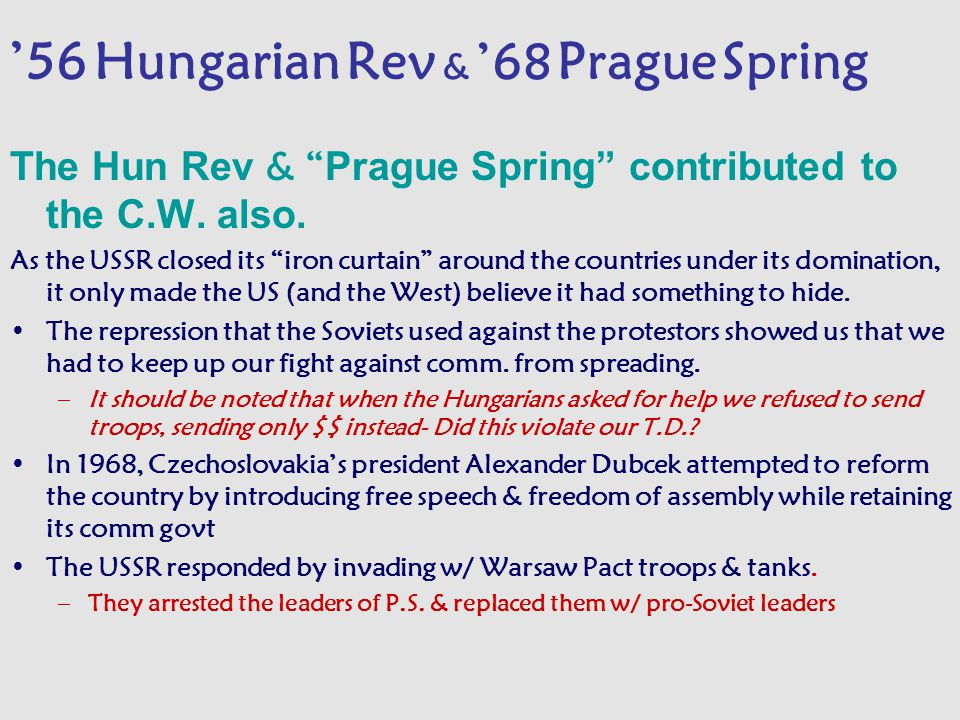 """'56 Hungarian Rev & '68 Prague Spring The Hun Rev & """" Prague Spring"""" contributed to the C.W. also. As the USSR closed its """"iron curtain"""" around the co"""
