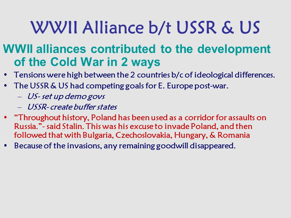 WWII Alliance b/t USSR & US WWII alliances contributed to the development of the Cold War in 2 ways Tensions were high between the 2 countries b/c of ideological differences.