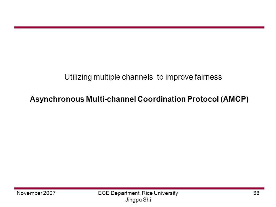 November 2007ECE Department, Rice University Jingpu Shi 38 Utilizing multiple channels to improve fairness Asynchronous Multi-channel Coordination Protocol (AMCP)