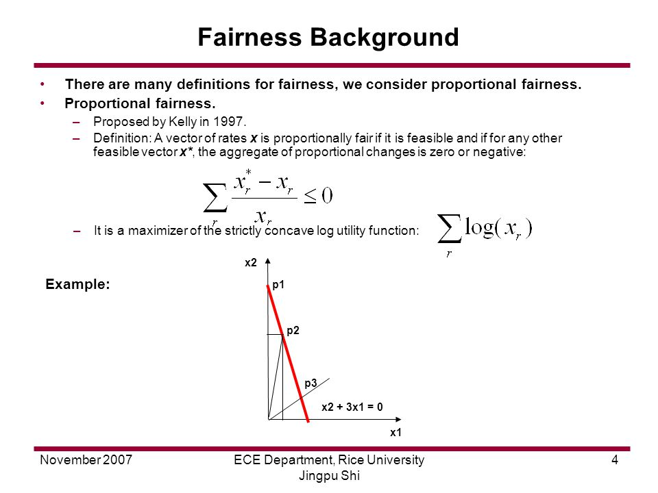 November 2007ECE Department, Rice University Jingpu Shi 4 Fairness Background There are many definitions for fairness, we consider proportional fairness.