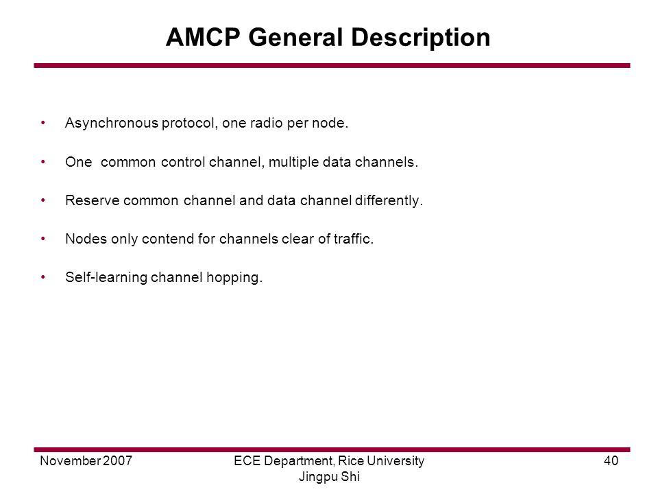 November 2007ECE Department, Rice University Jingpu Shi 40 AMCP General Description Asynchronous protocol, one radio per node.