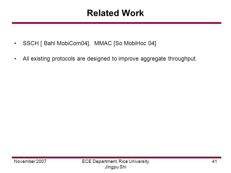 November 2007ECE Department, Rice University Jingpu Shi 41 Related Work SSCH [ Bahl MobiCom04], MMAC [So MobiHoc 04] All existing protocols are designed to improve aggregate throughput.