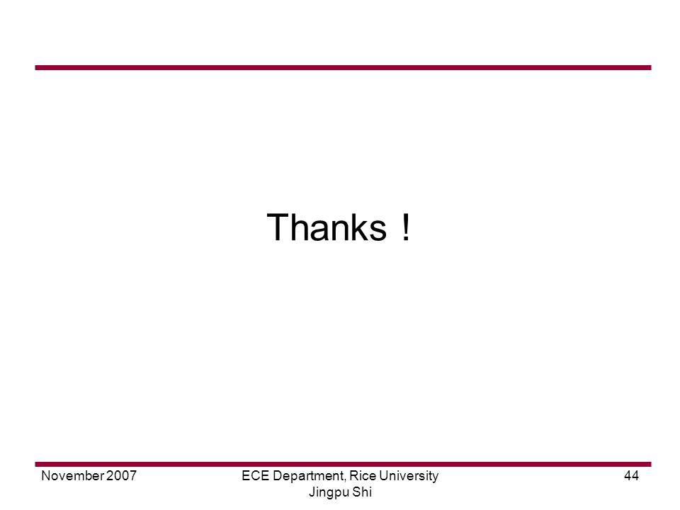 November 2007ECE Department, Rice University Jingpu Shi 44 Thanks !