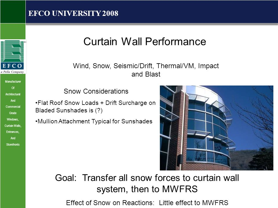 Manufacturer Of Architectural And Commercial Grade Windows, Curtain Walls, Entrances, And Storefronts EFCO UNIVERSITY 2008 Curtain Wall Performance Wind, Snow, Seismic/Drift, Thermal/VM, Impact and Blast Snow Considerations Flat Roof Snow Loads + Drift Surcharge on Bladed Sunshades is ( ) Mullion Attachment Typical for Sunshades Goal: Transfer all snow forces to curtain wall system, then to MWFRS Effect of Snow on Reactions: Little effect to MWFRS
