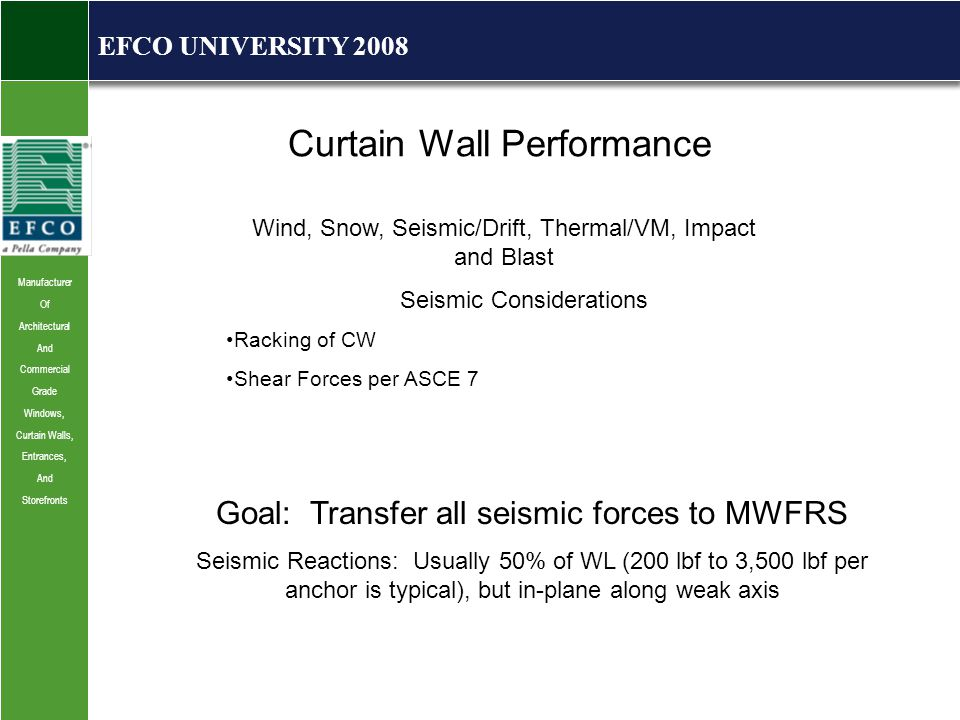Manufacturer Of Architectural And Commercial Grade Windows, Curtain Walls, Entrances, And Storefronts EFCO UNIVERSITY 2008 Curtain Wall Performance Wind, Snow, Seismic/Drift, Thermal/VM, Impact and Blast Seismic Considerations Racking of CW Shear Forces per ASCE 7 Goal: Transfer all seismic forces to MWFRS Seismic Reactions: Usually 50% of WL (200 lbf to 3,500 lbf per anchor is typical), but in-plane along weak axis