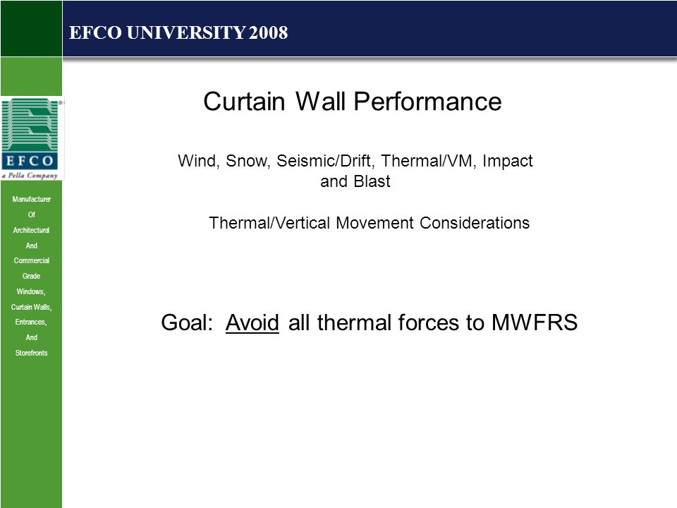 Manufacturer Of Architectural And Commercial Grade Windows, Curtain Walls, Entrances, And Storefronts EFCO UNIVERSITY 2008 Curtain Wall Performance Wind, Snow, Seismic/Drift, Thermal/VM, Impact and Blast Thermal/Vertical Movement Considerations Goal: Avoid all thermal forces to MWFRS