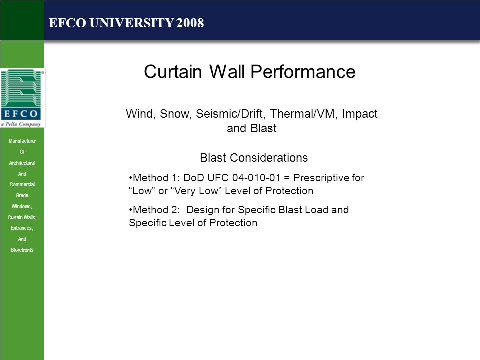 Manufacturer Of Architectural And Commercial Grade Windows, Curtain Walls, Entrances, And Storefronts EFCO UNIVERSITY 2008 Curtain Wall Performance Wind, Snow, Seismic/Drift, Thermal/VM, Impact and Blast Blast Considerations Method 1: DoD UFC 04-010-01 = Prescriptive for Low or Very Low Level of Protection Method 2: Design for Specific Blast Load and Specific Level of Protection