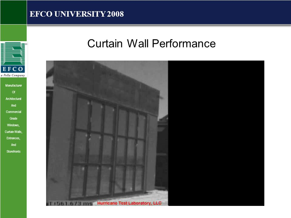 Manufacturer Of Architectural And Commercial Grade Windows, Curtain Walls, Entrances, And Storefronts EFCO UNIVERSITY 2008 Curtain Wall Performance Wind, Snow, Seismic/Drift, Thermal/VM, Impact and Blast