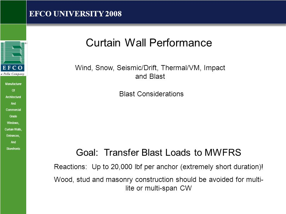 Manufacturer Of Architectural And Commercial Grade Windows, Curtain Walls, Entrances, And Storefronts EFCO UNIVERSITY 2008 Curtain Wall Performance Wind, Snow, Seismic/Drift, Thermal/VM, Impact and Blast Blast Considerations Goal: Transfer Blast Loads to MWFRS Reactions: Up to 20,000 lbf per anchor (extremely short duration).