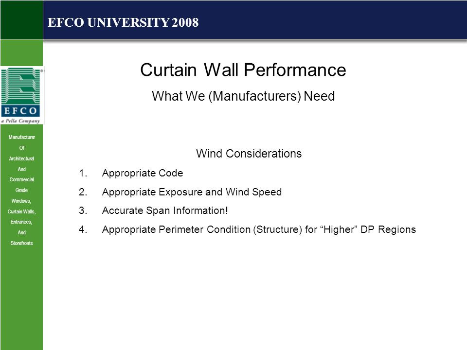Manufacturer Of Architectural And Commercial Grade Windows, Curtain Walls, Entrances, And Storefronts EFCO UNIVERSITY 2008 Curtain Wall Performance What We (Manufacturers) Need Wind Considerations 1.Appropriate Code 2.Appropriate Exposure and Wind Speed 3.Accurate Span Information.