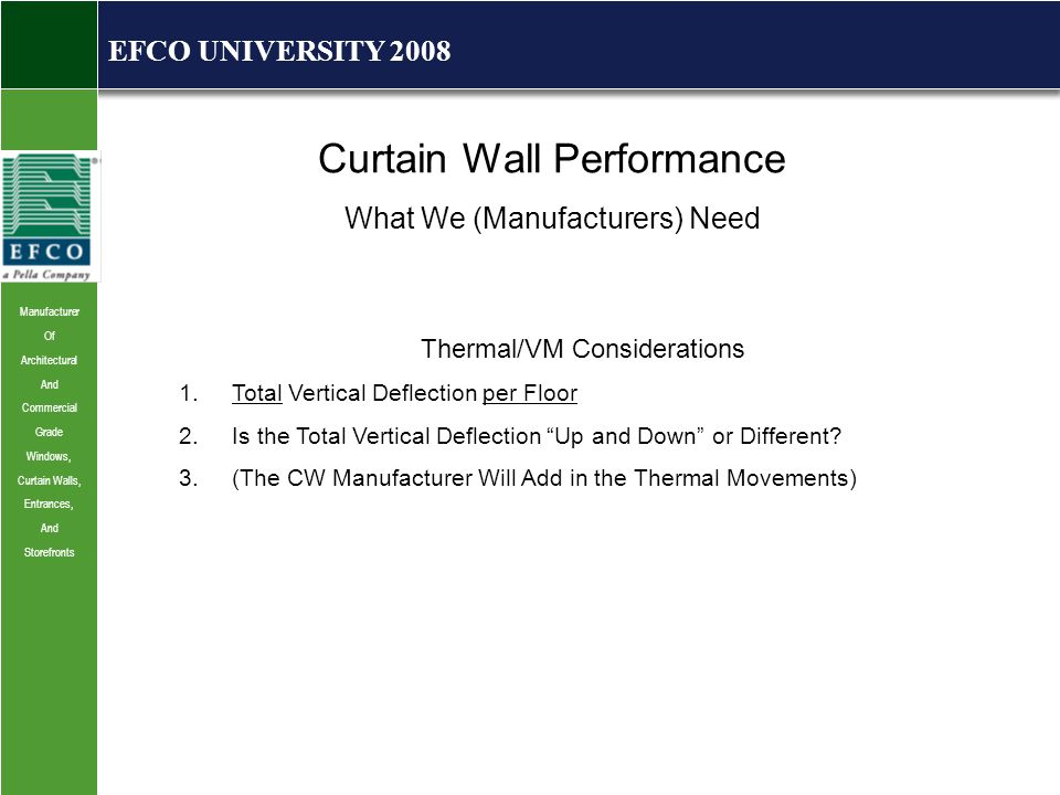 Manufacturer Of Architectural And Commercial Grade Windows, Curtain Walls, Entrances, And Storefronts EFCO UNIVERSITY 2008 Curtain Wall Performance What We (Manufacturers) Need Thermal/VM Considerations 1.Total Vertical Deflection per Floor 2.Is the Total Vertical Deflection Up and Down or Different.