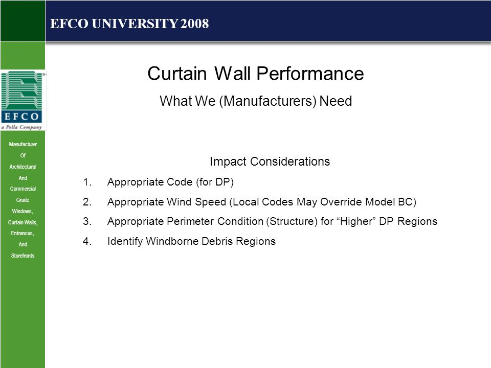 Manufacturer Of Architectural And Commercial Grade Windows, Curtain Walls, Entrances, And Storefronts EFCO UNIVERSITY 2008 Curtain Wall Performance What We (Manufacturers) Need Impact Considerations 1.Appropriate Code (for DP) 2.Appropriate Wind Speed (Local Codes May Override Model BC) 3.Appropriate Perimeter Condition (Structure) for Higher DP Regions 4.Identify Windborne Debris Regions