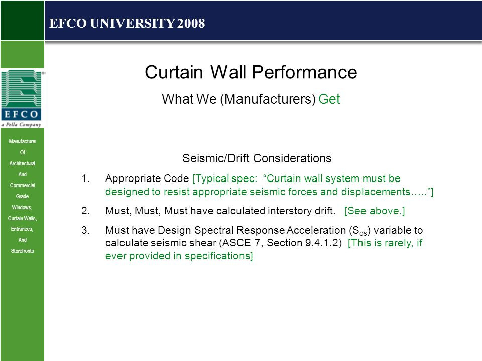 Manufacturer Of Architectural And Commercial Grade Windows, Curtain Walls, Entrances, And Storefronts EFCO UNIVERSITY 2008 Curtain Wall Performance What We (Manufacturers) Get Seismic/Drift Considerations 1.Appropriate Code [Typical spec: Curtain wall system must be designed to resist appropriate seismic forces and displacements….. ] 2.Must, Must, Must have calculated interstory drift.
