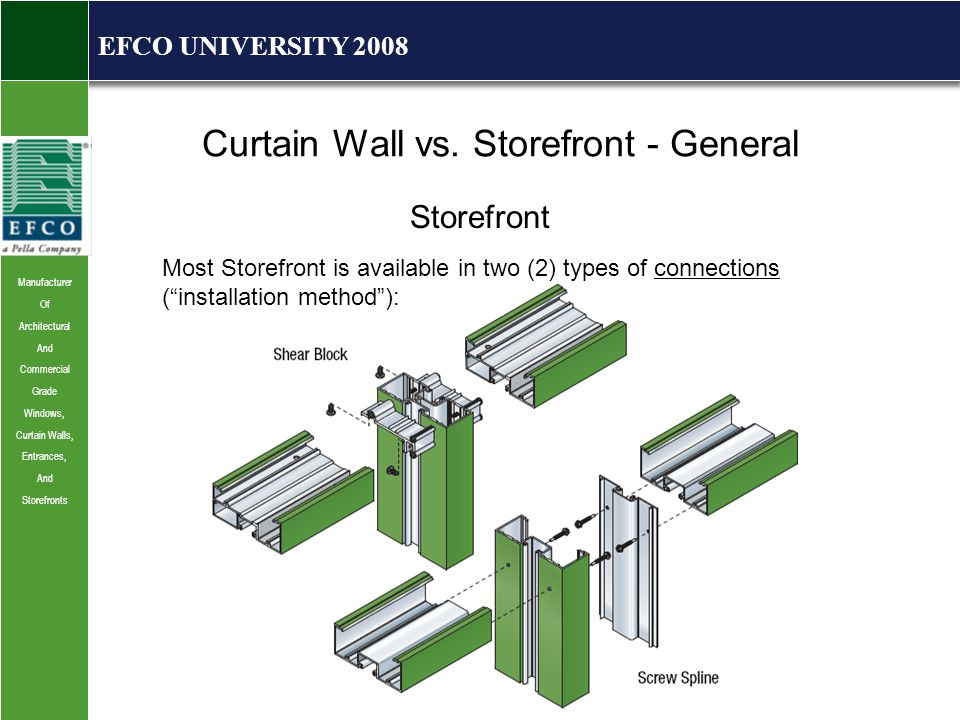 Manufacturer Of Architectural And Commercial Grade Windows, Curtain Walls, Entrances, And Storefronts EFCO UNIVERSITY 2008 Most Storefront is available in two (2) types of connections ( installation method ): Curtain Wall vs.
