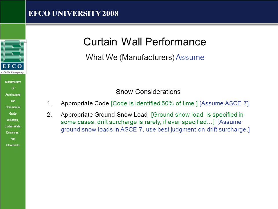 Manufacturer Of Architectural And Commercial Grade Windows, Curtain Walls, Entrances, And Storefronts EFCO UNIVERSITY 2008 Curtain Wall Performance What We (Manufacturers) Assume Snow Considerations 1.Appropriate Code [Code is identified 50% of time.] [Assume ASCE 7] 2.Appropriate Ground Snow Load [Ground snow load is specified in some cases, drift surcharge is rarely, if ever specified…] [Assume ground snow loads in ASCE 7, use best judgment on drift surcharge.]
