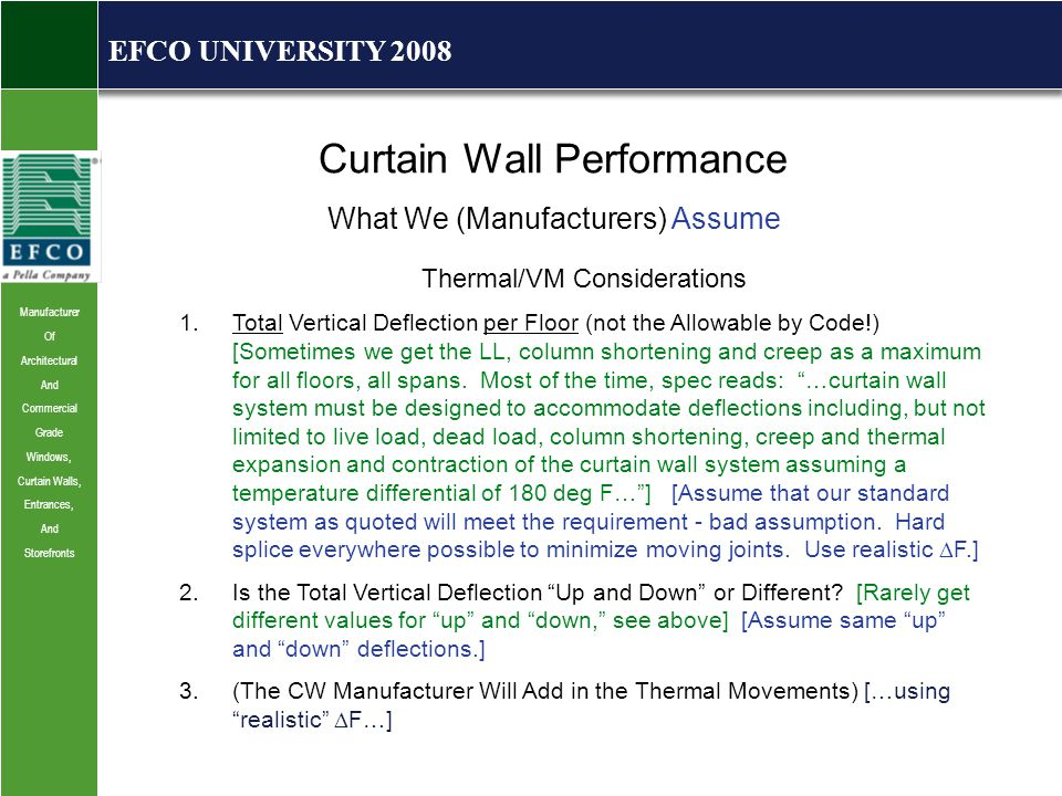 Manufacturer Of Architectural And Commercial Grade Windows, Curtain Walls, Entrances, And Storefronts EFCO UNIVERSITY 2008 Curtain Wall Performance What We (Manufacturers) Assume Thermal/VM Considerations 1.Total Vertical Deflection per Floor (not the Allowable by Code!) [Sometimes we get the LL, column shortening and creep as a maximum for all floors, all spans.