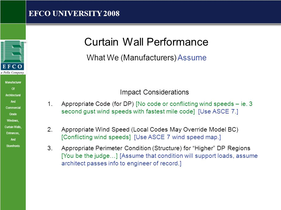 Manufacturer Of Architectural And Commercial Grade Windows, Curtain Walls, Entrances, And Storefronts EFCO UNIVERSITY 2008 Curtain Wall Performance What We (Manufacturers) Assume Impact Considerations 1.Appropriate Code (for DP) [No code or conflicting wind speeds – ie.