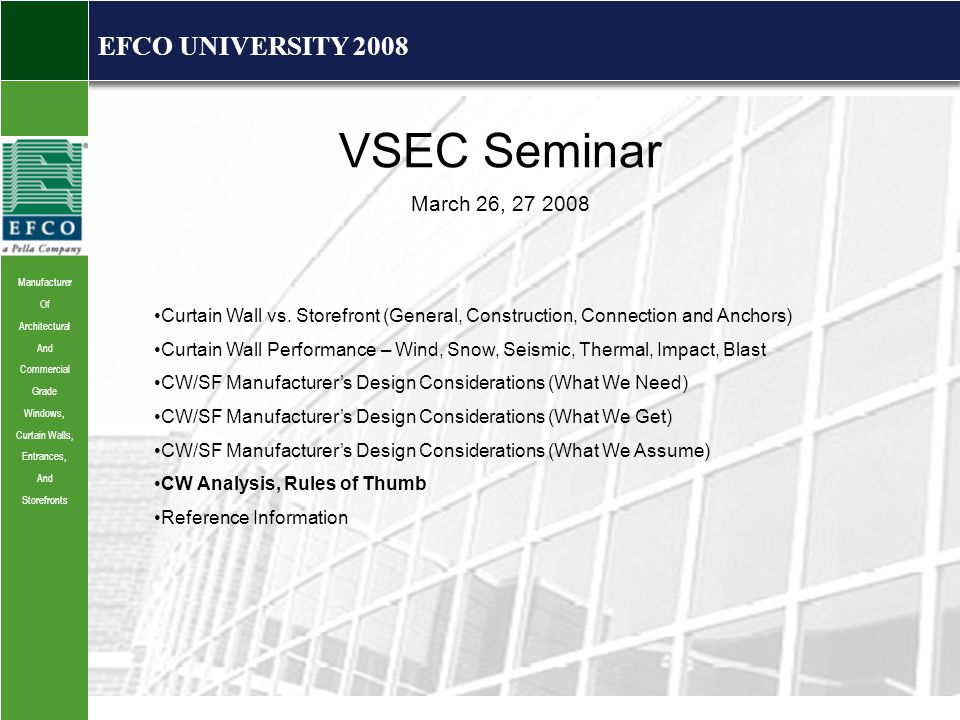 Manufacturer Of Architectural And Commercial Grade Windows, Curtain Walls, Entrances, And Storefronts EFCO UNIVERSITY 2008 VSEC Seminar March 26, 27 2008 Curtain Wall vs.