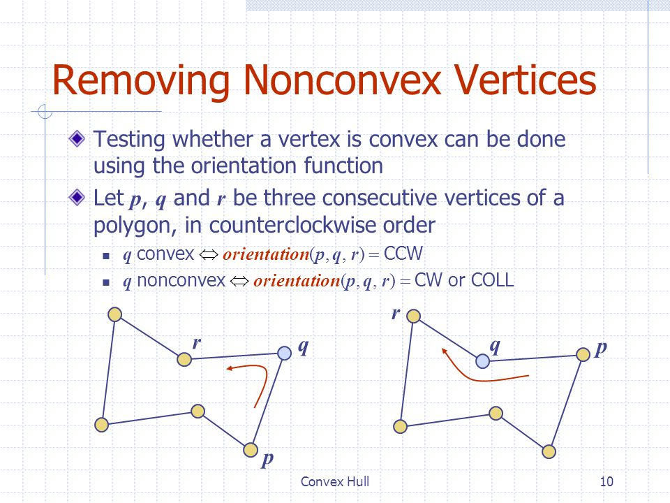 Convex Hull10 Removing Nonconvex Vertices Testing whether a vertex is convex can be done using the orientation function Let p, q and r be three consec