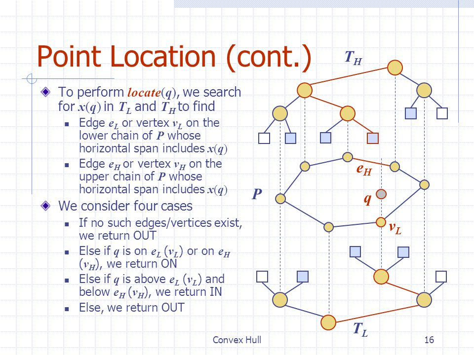 Convex Hull16 Point Location (cont.) To perform locate(q), we search for x(q) in T L and T H to find Edge e L or vertex v L on the lower chain of P wh