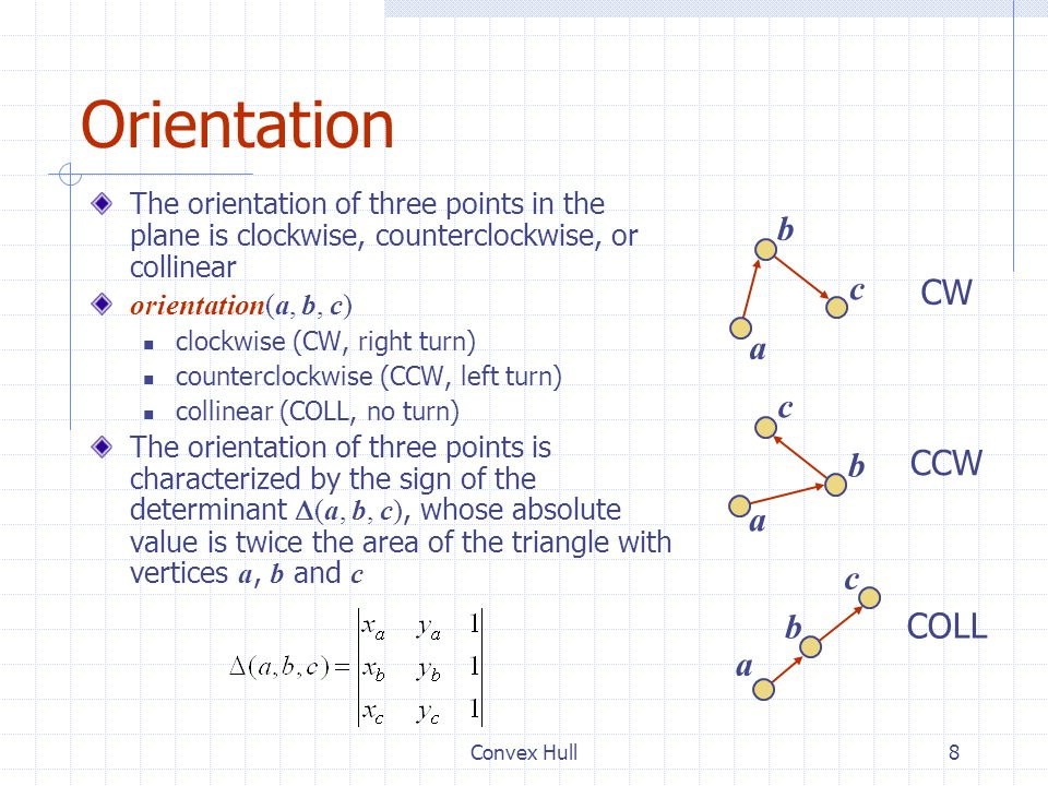 Convex Hull8 Orientation The orientation of three points in the plane is clockwise, counterclockwise, or collinear orientation(a, b, c) clockwise (CW,
